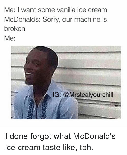 McDonalds, Sorry, and Tbh: Me: I want some vanilla ice cream  McDonalds: Sorry, our machine is  broken  Me:  IG: @Mrstealyourchill I done forgot what McDonald's ice cream taste like, tbh.
