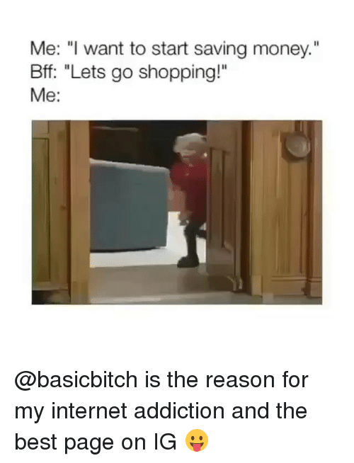 """Internet, Memes, and Money: Me: """"I want to start saving money.  Bff: """"Lets go shopping!""""  Me: @basicbitch is the reason for my internet addiction and the best page on IG 😛"""