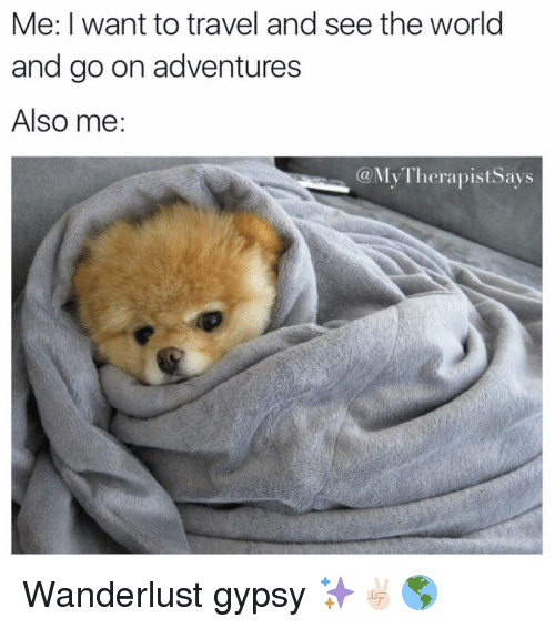 Travel, World, and Girl Memes: Me: I want to travel and see the world  and go on adventures  Also me  (a MyTherapistSays Wanderlust gypsy ✨✌🏻️🌎