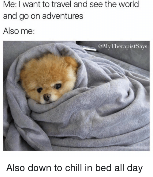 Chill, Dank, and Travel: Me: I want to travel and see the world  and go on adventures  Also me:  @MyTherapistsays Also down to chill in bed all day