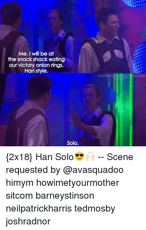 Han Solo, Memes, and Onion: Me, I will be at  the snack shack eating  our victory onion rings,  Han style  Solo.  howimetyOU  dos he  anpage  insidaram {2x18} Han Solo😎🙌🏻 -- Scene requested by @avasquadoo himym howimetyourmother sitcom barneystinson neilpatrickharris tedmosby joshradnor