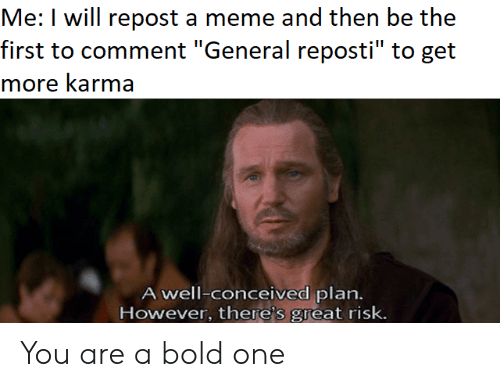 """Meme, Karma, and Bold: Me: I will repost a meme and then be the  first to comment """"General reposti"""" to get  more karma  A well-conceived plan.  However, there's great risk. You are a bold one"""