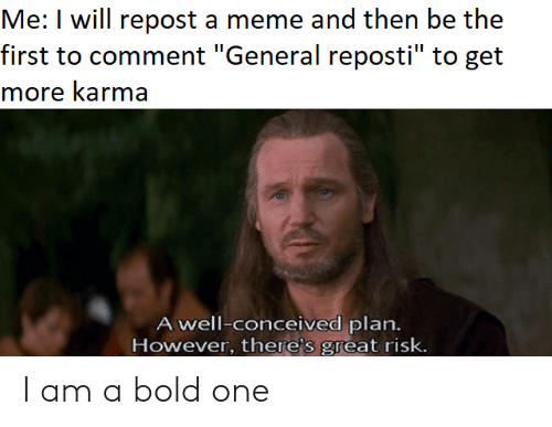 """Meme, Karma, and Bold: Me: I will repost a meme and then be the  first to comment """"General reposti"""" to get  more karma  A well-conceived plan.  However, there's great risk. I am a bold one"""