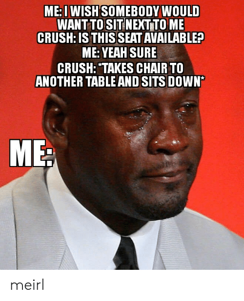 """Crush, Yeah, and Chair: ME: I WISH SOMEBODY WOULD  WANT TO SIT NEXT TO ME  CRUSH: IS THIS SEAT AVAILABLE?  ME: YEAH SURE  CRUSH: """"TAKES CHAIR TO  ANOTHER TABLE AND SITS DOWN* meirl"""