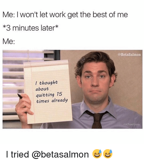 Funny, Work, and Best: Me: I won't let work get the best of me  *3 minutes later*  Me:  @BetaSalmon  I thought  about  quitting 75  times already  michaelcera I tried @betasalmon 😅😅