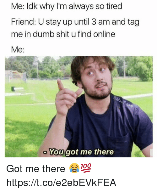 Dumb, Shit, and Got: Me: Idk why I'm always so tired  Friend: U stay up until 3 am and tag  me in dumb shit u find online  Me:  You got me there Got me there 😂💯 https://t.co/e2ebEVkFEA