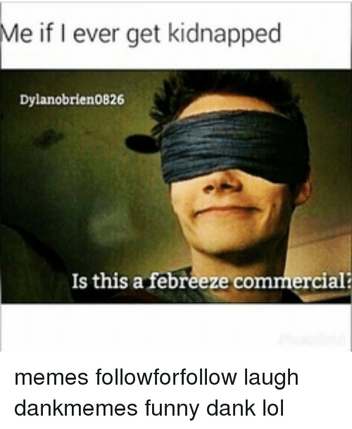 Funny Kidnapping Meme : Me if i ever get kidnapped dylanobrien is this a