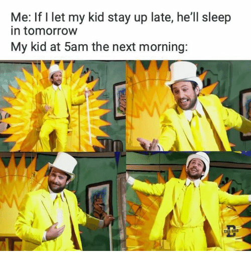 Dad, Tomorrow, and Hell: Me: If l let my kid stay up late, he'll sleep  in tomorrow  My kid at 5am the next morning:  THE DAD