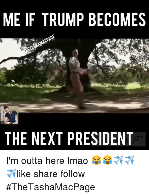 Lmao, Memes, and Presidents: ME IF TRUMP BECOMES  THE NEXT PRESIDENT I'm outta here lmao  😂😂✈️✈️✈️like share follow #TheTashaMacPage