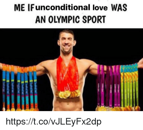 Love, Memes, and 🤖: ME IFunconditional love WAS  AN OLYMPIC SPORT https://t.co/vJLEyFx2dp