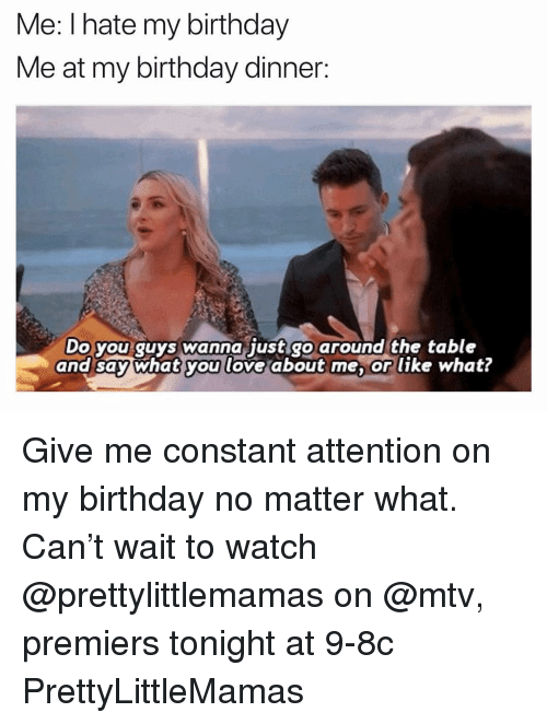 Birthday, Funny, and Love: Me: Ihate my birthday  Me at my birthday dinner:  Do you quys wanna just go around the table  and say what you love about me, or like what? Give me constant attention on my birthday no matter what. Can't wait to watch @prettylittlemamas on @mtv, premiers tonight at 9-8c PrettyLittleMamas