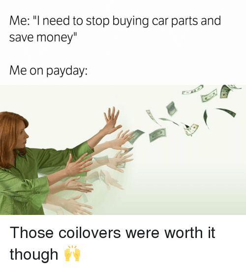 Me Il Need To Stop Buying Car Parts And Save Money Me On Payday