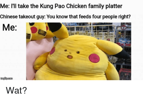 Family, Funny, and Wat: Me: I'l take the Kung Pao Chicken family platter  Chinese takeout guy: You know that feeds four people right?  Me: Wat?