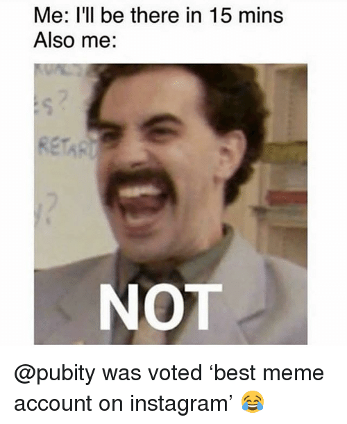 Funny, Instagram, and Meme: Me: I'll be there in 15 mins  Also me:  Re  NOT @pubity was voted 'best meme account on instagram' 😂