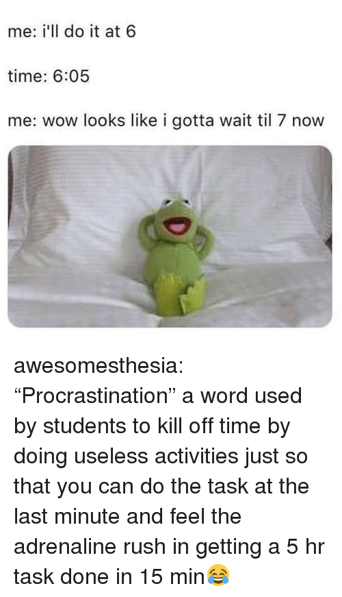 "Tumblr, Wow, and Blog: me: i'll do it at 6  time: 6:05  me: wow looks like i gotta wait til 7 now awesomesthesia:  ""Procrastination"" a word used by students to kill off time by doing useless activities just so that you can do the task at the last minute and feel the adrenaline rush in getting a 5 hr task done in 15 min😂"