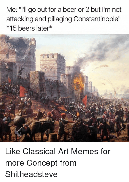 """Beer, Meme, and Memes: Me: """"I'll go out for a beer or 2 but l'm not  attacking and pillaging Constantinople""""  15 beers later Like Classical Art Memes for more  Concept from Shitheadsteve"""