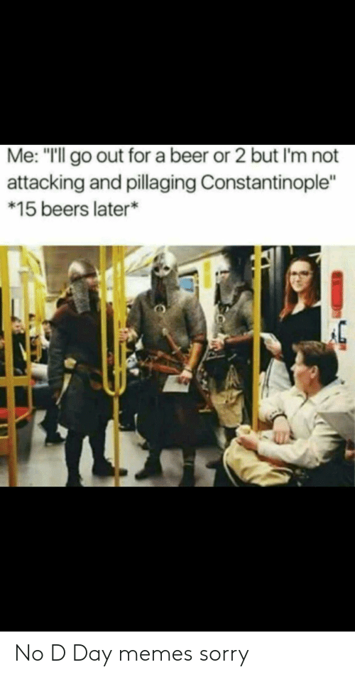 "Beer, Memes, and Sorry: Me: ""Ill go out for a beer or 2 but I'm not  attacking and pillaging Constantinople""  *15 beers later* No D Day memes sorry"