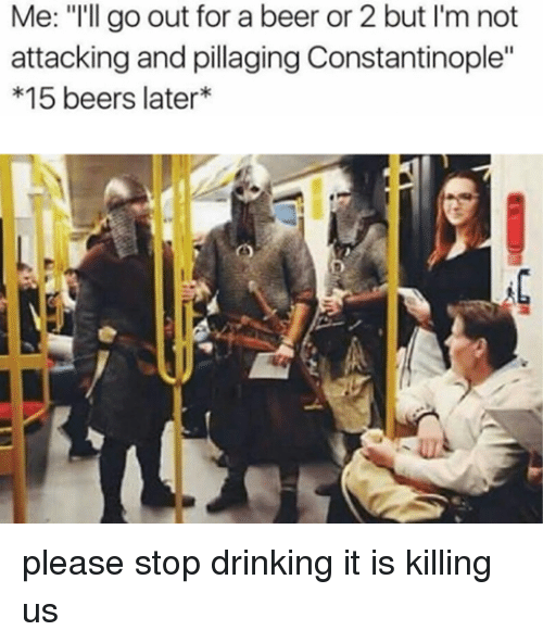 """Beer, Bizarre Byzantine Empire, and Constantinople: Me: """"I'll go out for a beer or2 but I'm not  attacking and pillaging Constantinople""""  15 beers later please stop drinking it is killing us"""