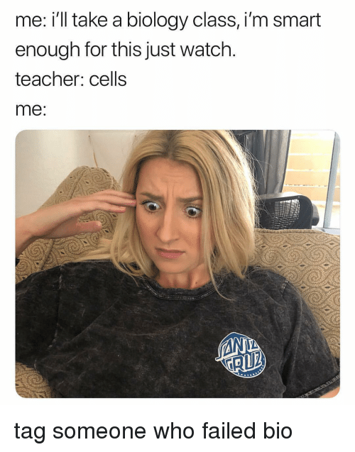 Teacher, Watch, and Tag Someone: me: i'll take a biology class, i'm smart  enough for this just watch  teacher: cells  me tag someone who failed bio