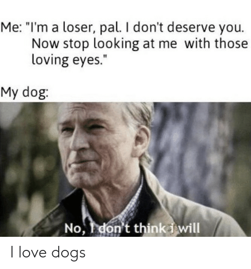 """Dogs, Love, and Dog: Me: """"I'm a loser, pal. I don't deserve you.  Now stop looking at me with those  loving eyes.""""  My dog:  No, don't thinki will I love dogs"""