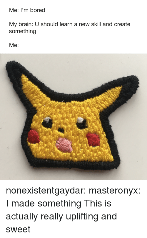 Bored, Target, and Tumblr: Me: I'm bored  My brain: U should learn a new skill and create  something  Me nonexistentgaydar:  masteronyx:  I made something  This is actually really uplifting and sweet