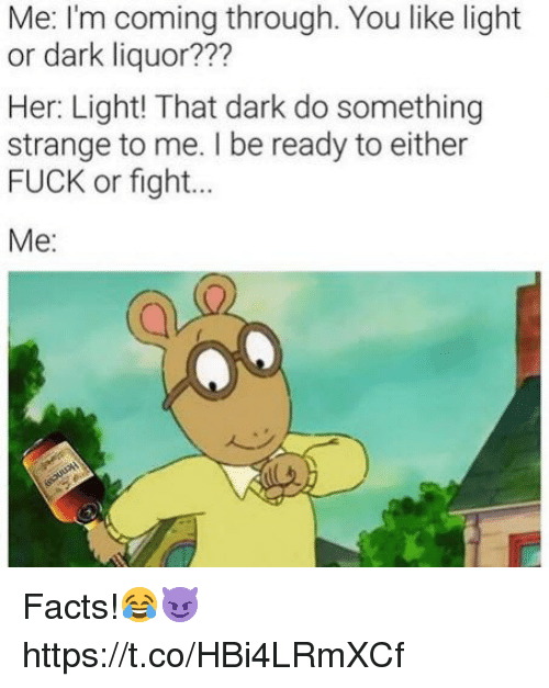 Facts, Fuck, and Fight: Me: I'm coming through. You like light  or dark liquor???  Her: Light! That dark do something  strange to me. I be ready to either  FUCK or fight...  Me: Facts!😂😈 https://t.co/HBi4LRmXCf