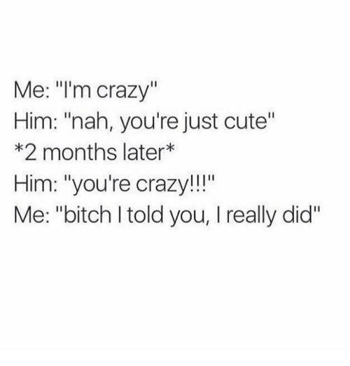 i told you that bitch crazy