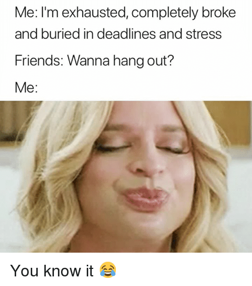 Friends, Stress, and Buried: Me: I'm exhausted, completely broke  and buried in deadlines and stress  Friends: Wanna hang out?  Me: You know it 😂