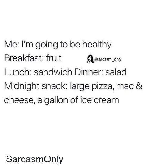 Funny, Memes, and Pizza: Me: I'm going to be healthy  Breakfast:fruit esarcasm ony  Lunch: sandwich Dinner: salad  Midnight snack: large pizza, mac &  cheese, a gallon of ice cream SarcasmOnly