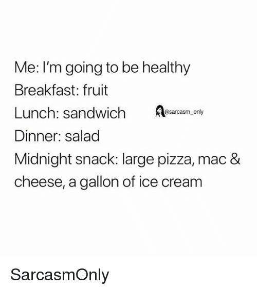 Funny, Memes, and Pizza: Me: I'm going to be healthy  Breakfast: fruit  Lunch: sandwichsm_on  Dinner: salad  Midnight snack: large pizza, mac &  cheese, a gallon of ice cream SarcasmOnly
