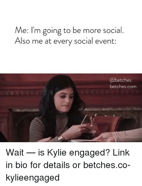 Link, Girl Memes, and Com: Me: I'm going to be more social  Also me at every social  event:  betches  betches.com Wait — is Kylie engaged? Link in bio for details or betches.co-kylieengaged
