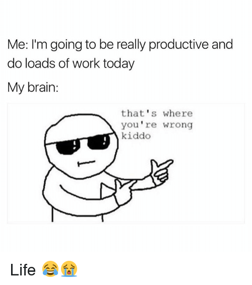 Life, Work, and Brain: Me: I'm going to be really productive and  do loads of work today  My brain  that's where  you're wrong  kiddo Life 😂😭
