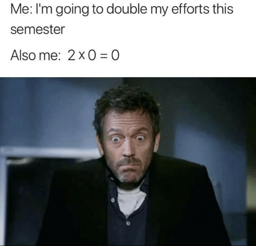 Double, This, and Also Me: Me: I'm going to double my efforts this  semester  Also me: 2x0=0