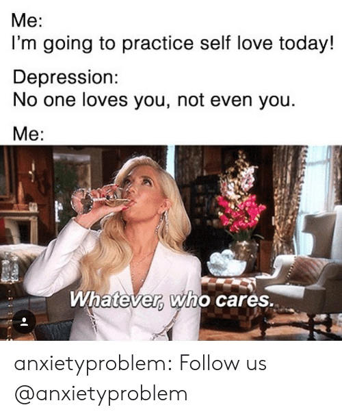 Love, Tumblr, and Blog: Me:  I'm going to practice self love today!  Depression:  No one loves you, not even you  Whatever Who cares. anxietyproblem:  Follow us @anxietyproblem​