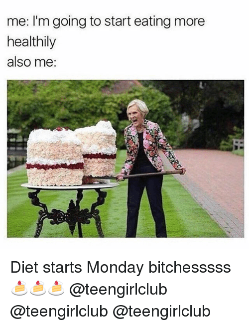 Girl, Monday, and Diet: me: I'm going to start eating more  healthily  also me: Diet starts Monday bitchesssss 🍰🍰🍰 @teengirlclub @teengirlclub @teengirlclub