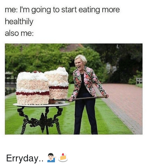 More, Eating, and Also Me: me: I'm going to start eating more  healthily  also me: Erryday.. 💁🏻‍♂️🍰