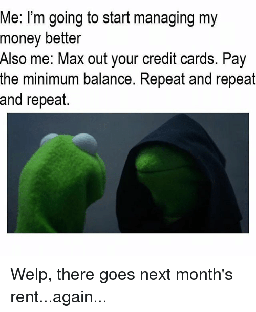 me i m going to start managing my money better also me max out your