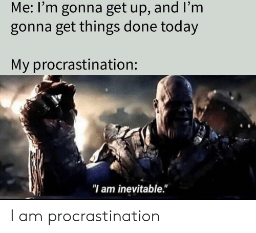 "Today, Dank Memes, and Procrastination: Me: I'm gonna get up, and I'm  gonna get things done today  My procrastination:  ""l am inevitable."" I am procrastination"