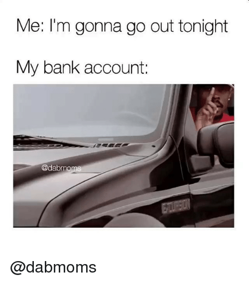 Bank, Dank Memes, and Account: Me: I'm gonna go out tonight  My bank account:  @dabmoms @dabmoms