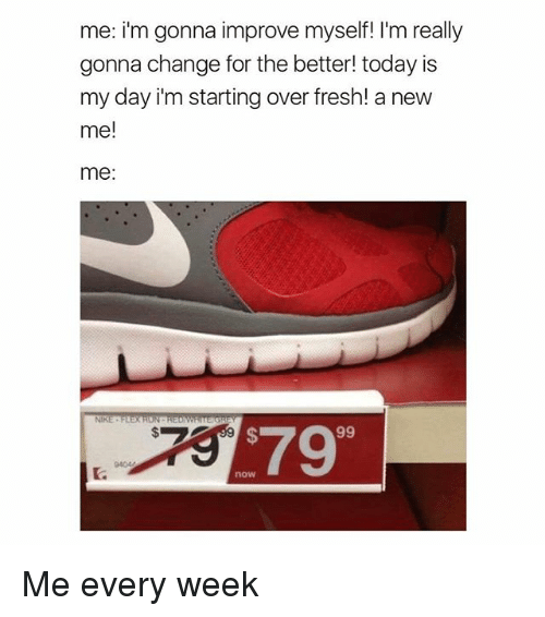 Girl Memes, Me Me, and  Week: me: i'm gonna improve myself I'm really  gonna change for the better today is  my day i'm starting over fresh! a new  me!  me  NIKE  99 Me every week