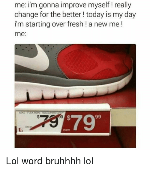 Memes, 🤖, and Words: me: i'm gonna improve myself really  change for the better today is my day  i'm starting over fresh a new me!  me  579 Lol word bruhhhh lol