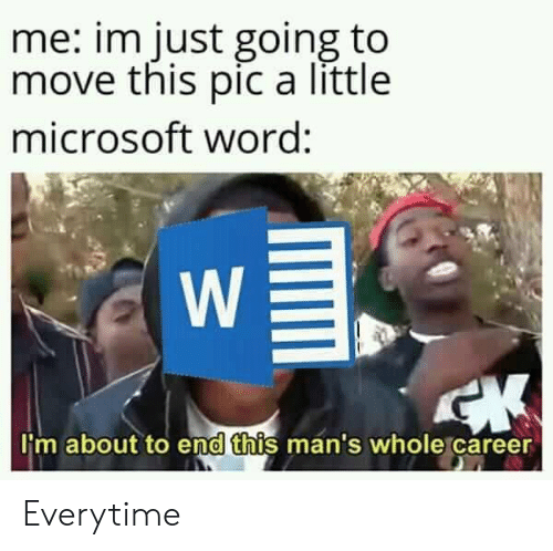 Microsoft, Microsoft Word, and Word: me: im just going to  move this pic a little  microsoft word:  W  CK  I'm about to end this man's whole career Everytime