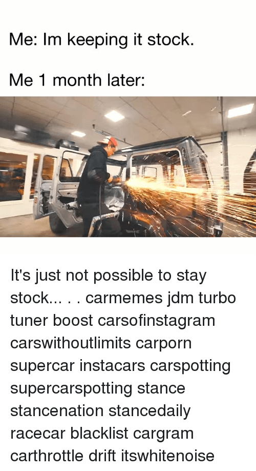 Memes, Boost, and 🤖: Me: Im keeping it stock.  Me 1 month later: It's just not possible to stay stock... . . carmemes jdm turbo tuner boost carsofinstagram carswithoutlimits carporn supercar instacars carspotting supercarspotting stance stancenation stancedaily racecar blacklist cargram carthrottle drift itswhitenoise
