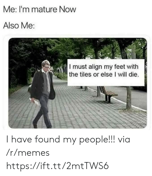 Memes, Feet, and Via: Me: I'm mature Now  Also Me:  I must align my feet with  the tiles or else I will die. I have found my people!!! via /r/memes https://ift.tt/2mtTWS6