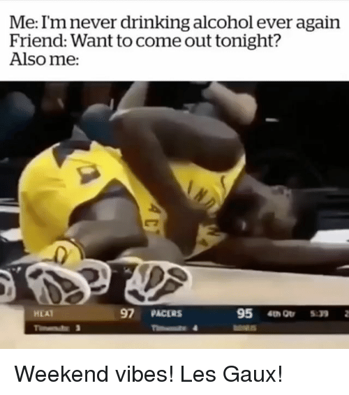 Drinking, Memes, and Alcohol: Me: I'm never drinking alcohol ever again  Friend: Want to come out tonight?  Also me:  97 PACERS  95 4 Or 5:39  HEAT Weekend vibes! Les Gaux!