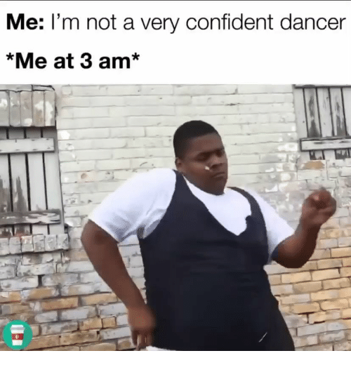 Confident, Dancer, and  3:00 Am: Me: I'm not a very confident dancer  *Me at 3 am*