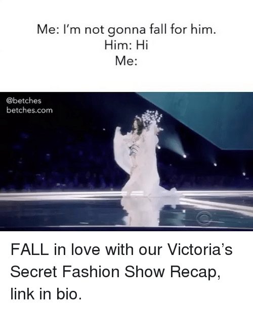 Fall, Fashion, and Love: Me: I'm not gonna fall for him  Him: Hi  Me:  @betches  betches.com FALL in love with our Victoria's Secret Fashion Show Recap, link in bio.
