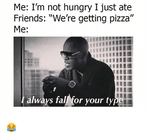 "Fall, Friends, and Hungry: Me: I'm not hungry I just ate  Friends: ""We're getting pizza'""  Me:  always fall for your ty 😂"