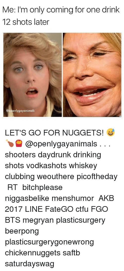 Ctfu, Drinking, and Memes: Me: I'm only coming for one drink  12 shots later  @openlygayanimals LET'S GO FOR NUGGETS! 😅🍗🍟 @openlygayanimals . . . shooters daydrunk drinking shots vodkashots whiskey clubbing weouthere picoftheday トレクル RTした人全員フォローする 拡散希望 bitchplease niggasbelike menshumor モンスト AKB総選挙2017 LINEマンガ FateGO ctfu FGO 十二支再競争 BTS megryan plasticsurgery beerpong plasticsurgerygonewrong chickennuggets saftb saturdayswag