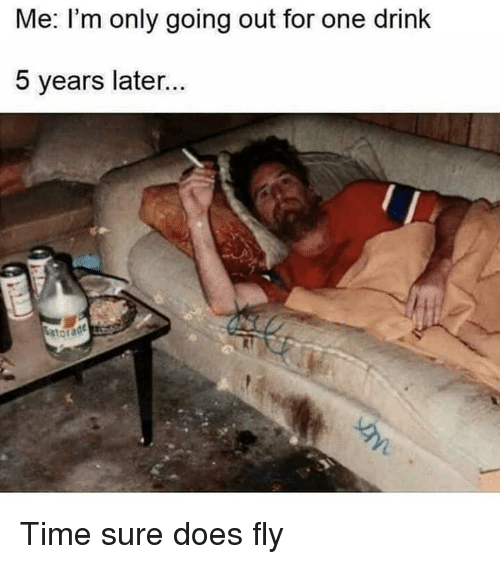 Time, Dank Memes, and One: Me. I'm only going out for one drink  5 years later Time sure does fly
